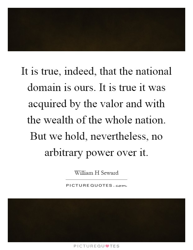 It is true, indeed, that the national domain is ours. It is true it was acquired by the valor and with the wealth of the whole nation. But we hold, nevertheless, no arbitrary power over it Picture Quote #1