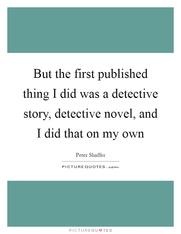 But the first published thing I did was a detective story, detective novel, and I did that on my own Picture Quote #1