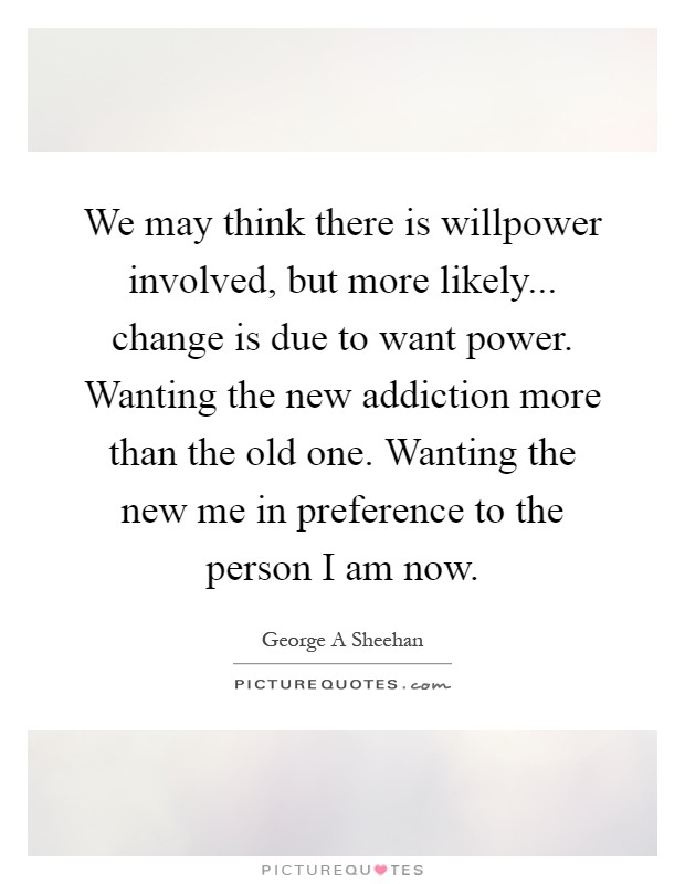 We may think there is willpower involved, but more likely... change is due to want power. Wanting the new addiction more than the old one. Wanting the new me in preference to the person I am now Picture Quote #1