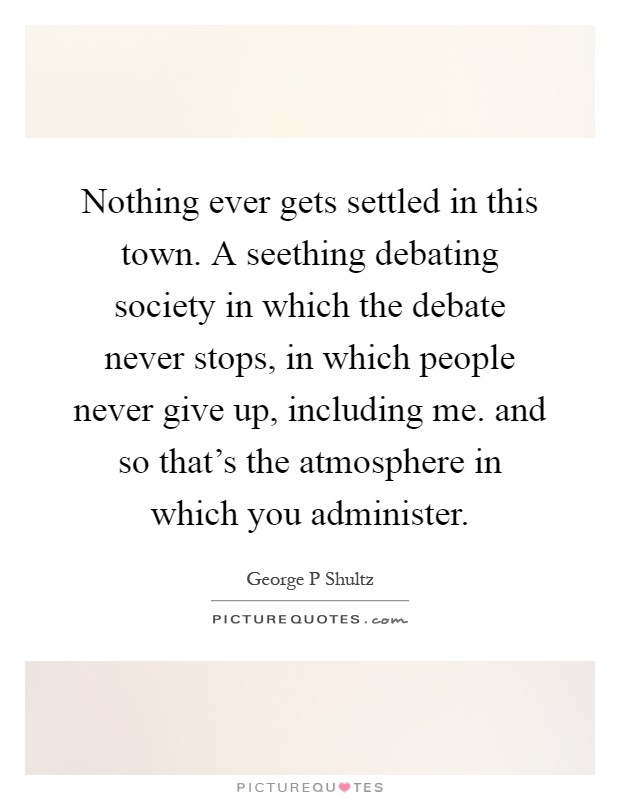 Nothing ever gets settled in this town. A seething debating society in which the debate never stops, in which people never give up, including me. and so that's the atmosphere in which you administer Picture Quote #1