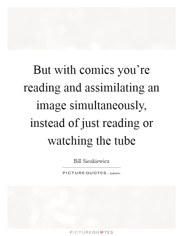 But with comics you're reading and assimilating an image simultaneously, instead of just reading or watching the tube Picture Quote #1