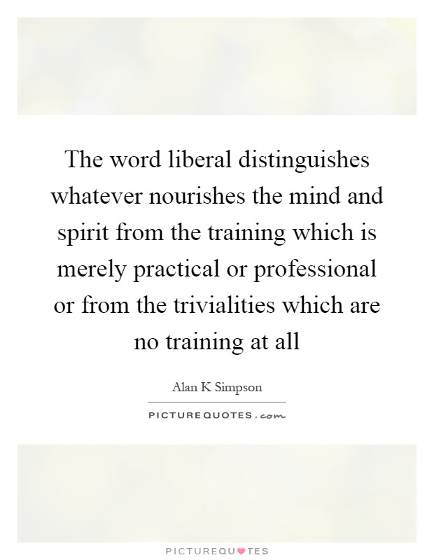 The word liberal distinguishes whatever nourishes the mind and spirit from the training which is merely practical or professional or from the trivialities which are no training at all Picture Quote #1