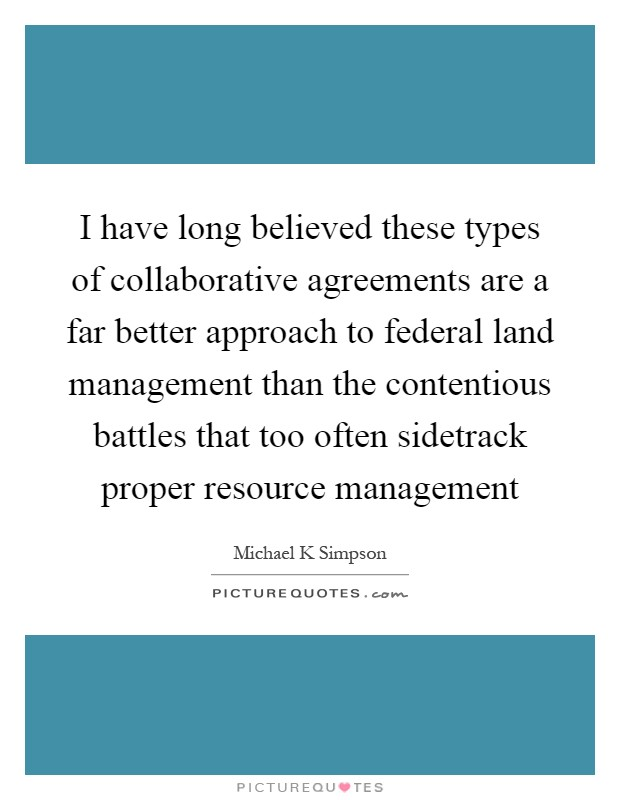 I have long believed these types of collaborative agreements are a far better approach to federal land management than the contentious battles that too often sidetrack proper resource management Picture Quote #1