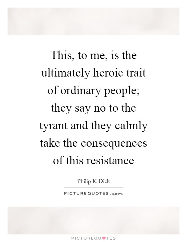 This, to me, is the ultimately heroic trait of ordinary people; they say no to the tyrant and they calmly take the consequences of this resistance Picture Quote #1