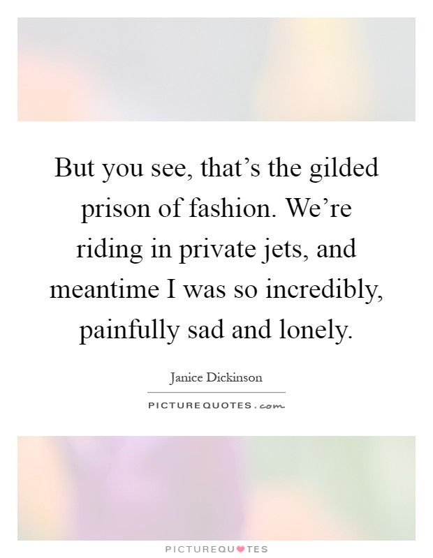 But you see, that's the gilded prison of fashion. We're riding in private jets, and meantime I was so incredibly, painfully sad and lonely Picture Quote #1