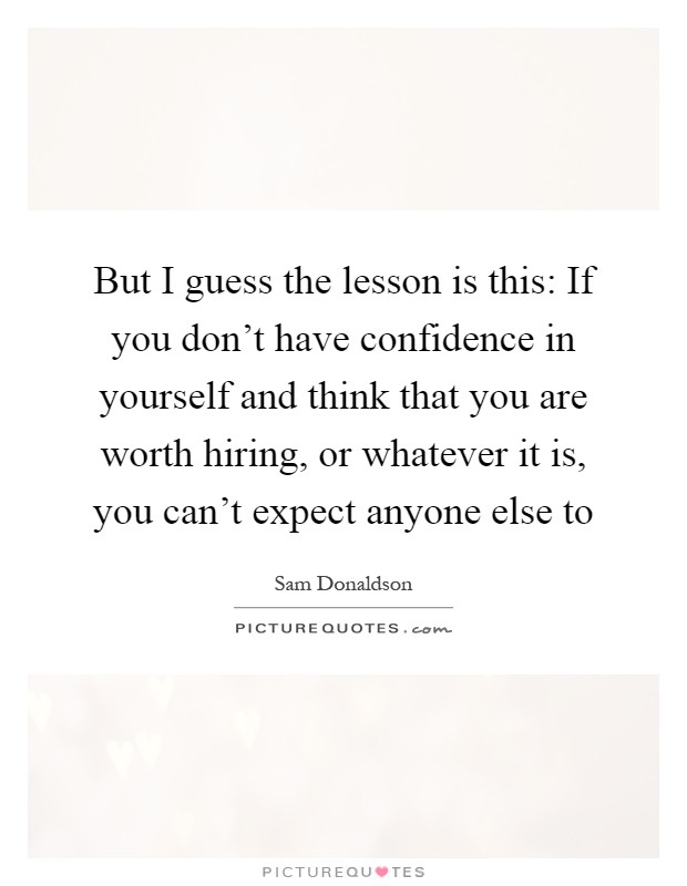 But I guess the lesson is this: If you don't have confidence in yourself and think that you are worth hiring, or whatever it is, you can't expect anyone else to Picture Quote #1