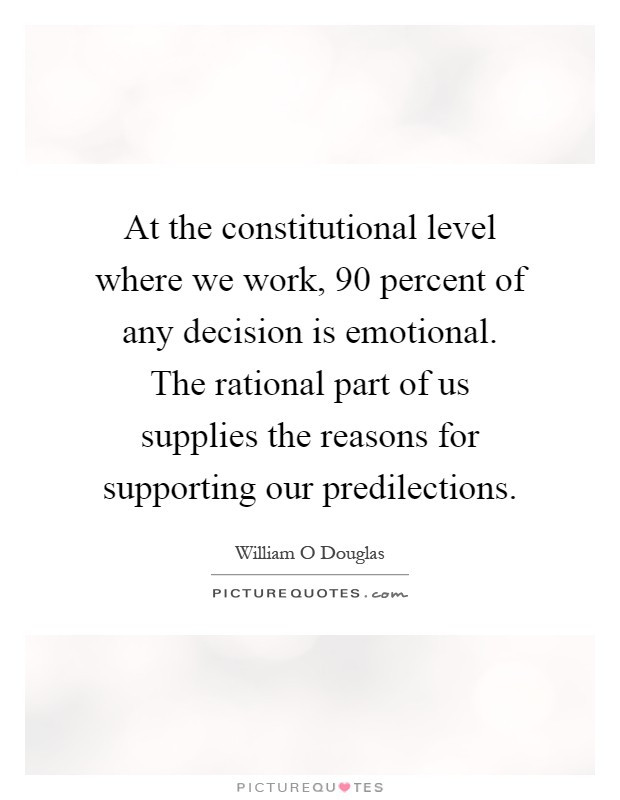 At the constitutional level where we work, 90 percent of any decision is emotional. The rational part of us supplies the reasons for supporting our predilections Picture Quote #1