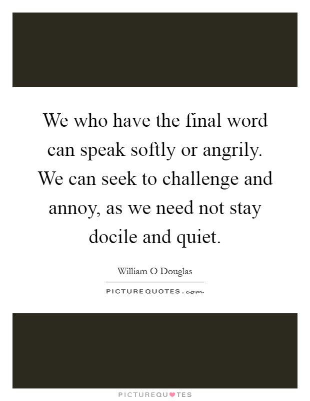 We who have the final word can speak softly or angrily. We can seek to challenge and annoy, as we need not stay docile and quiet Picture Quote #1