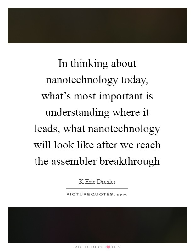 In thinking about nanotechnology today, what's most important is understanding where it leads, what nanotechnology will look like after we reach the assembler breakthrough Picture Quote #1