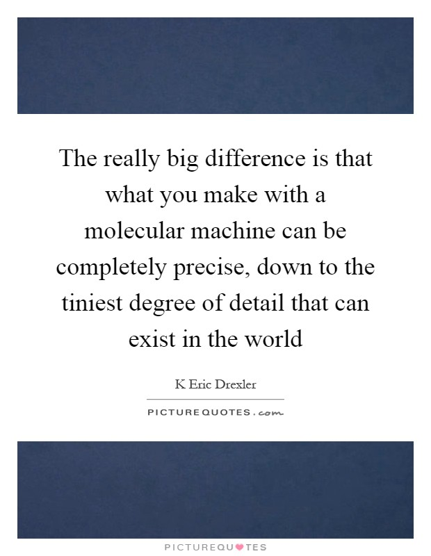 The really big difference is that what you make with a molecular machine can be completely precise, down to the tiniest degree of detail that can exist in the world Picture Quote #1