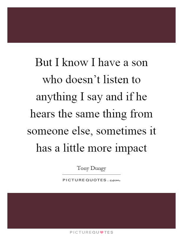 But I know I have a son who doesn't listen to anything I say and if he hears the same thing from someone else, sometimes it has a little more impact Picture Quote #1
