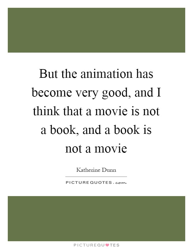 But the animation has become very good, and I think that a movie is not a book, and a book is not a movie Picture Quote #1