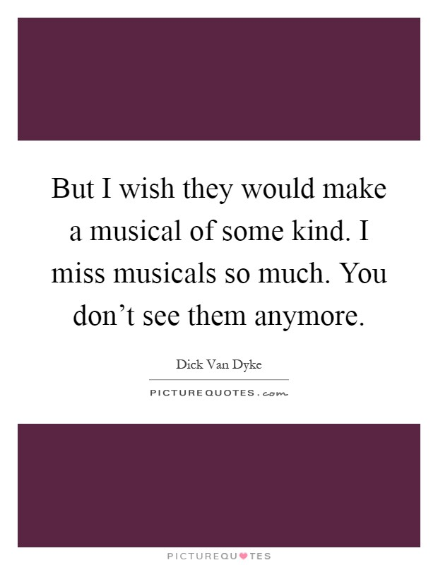 But I wish they would make a musical of some kind. I miss musicals so much. You don't see them anymore Picture Quote #1