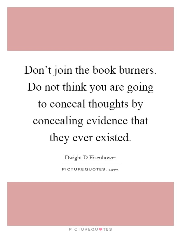 Don't join the book burners. Do not think you are going to conceal thoughts by concealing evidence that they ever existed Picture Quote #1