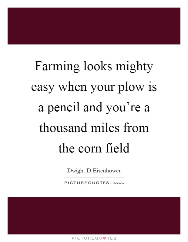 Farming looks mighty easy when your plow is a pencil and you're a thousand miles from the corn field Picture Quote #1