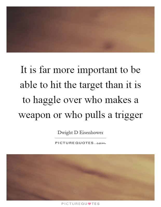 It is far more important to be able to hit the target than it is to haggle over who makes a weapon or who pulls a trigger Picture Quote #1