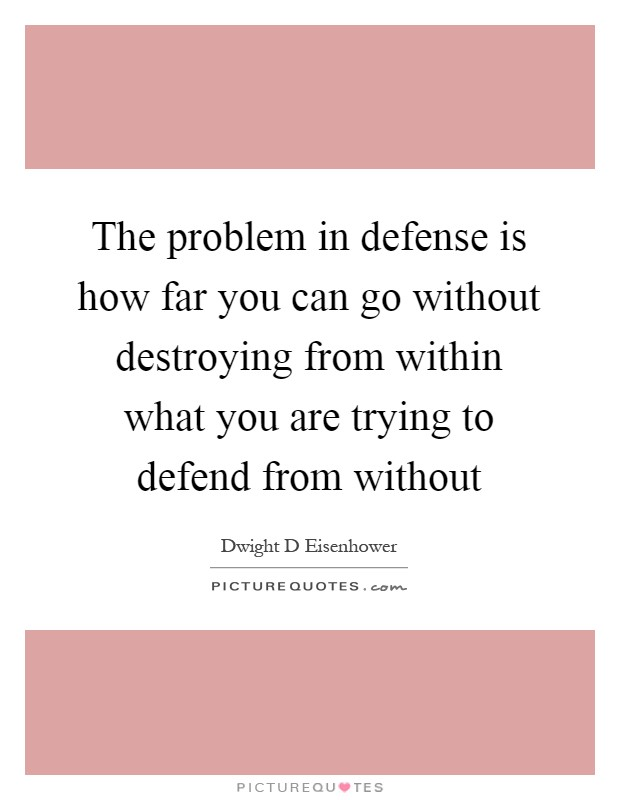 The problem in defense is how far you can go without destroying from within what you are trying to defend from without Picture Quote #1