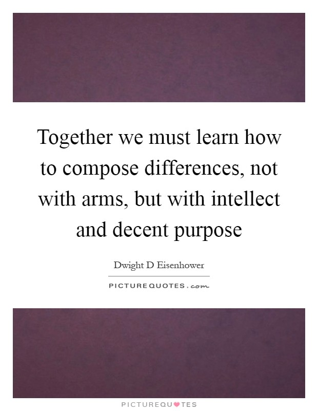 Together we must learn how to compose differences, not with arms, but with intellect and decent purpose Picture Quote #1