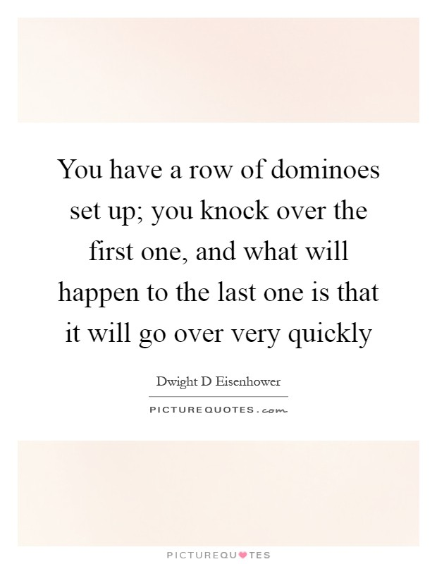 You have a row of dominoes set up; you knock over the first one, and what will happen to the last one is that it will go over very quickly Picture Quote #1