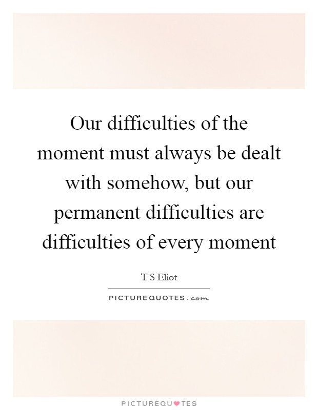 Our difficulties of the moment must always be dealt with somehow, but our permanent difficulties are difficulties of every moment Picture Quote #1