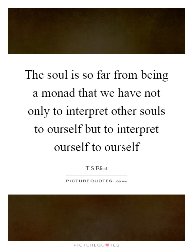 The soul is so far from being a monad that we have not only to interpret other souls to ourself but to interpret ourself to ourself Picture Quote #1