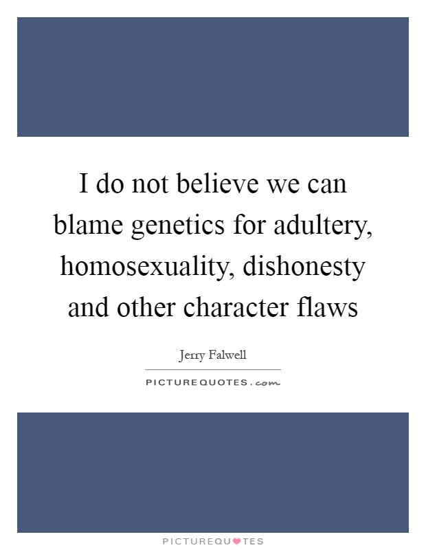 I do not believe we can blame genetics for adultery, homosexuality, dishonesty and other character flaws Picture Quote #1