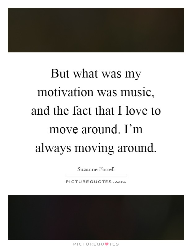 But what was my motivation was music, and the fact that I love to move around. I'm always moving around Picture Quote #1