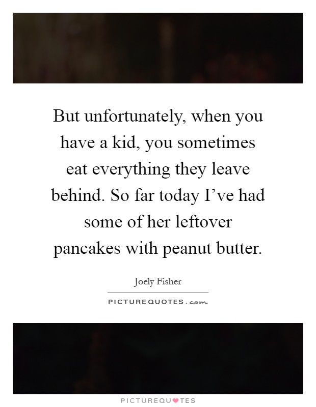 But unfortunately, when you have a kid, you sometimes eat everything they leave behind. So far today I've had some of her leftover pancakes with peanut butter Picture Quote #1