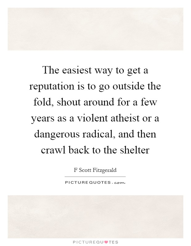 The easiest way to get a reputation is to go outside the fold, shout around for a few years as a violent atheist or a dangerous radical, and then crawl back to the shelter Picture Quote #1