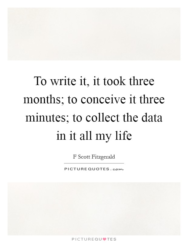 To write it, it took three months; to conceive it three minutes; to collect the data in it all my life Picture Quote #1