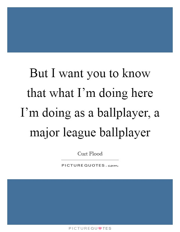 But I want you to know that what I'm doing here I'm doing as a ballplayer, a major league ballplayer Picture Quote #1