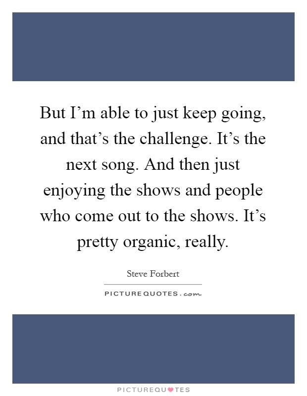 But I'm able to just keep going, and that's the challenge. It's the next song. And then just enjoying the shows and people who come out to the shows. It's pretty organic, really Picture Quote #1