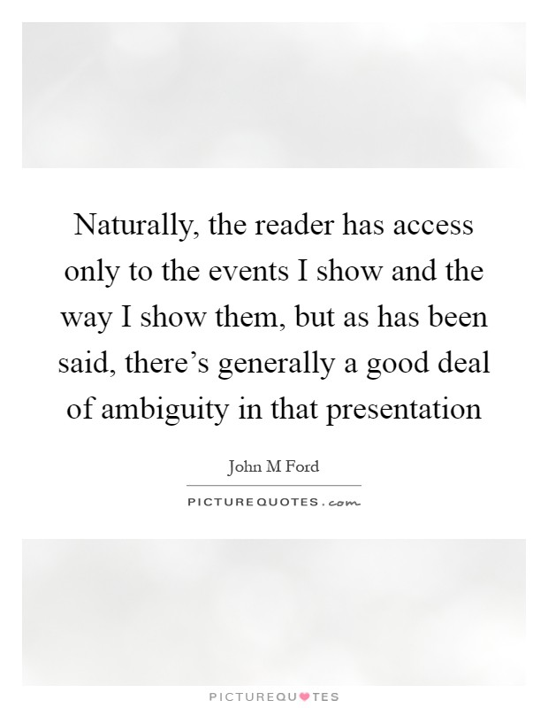 Naturally, the reader has access only to the events I show and the way I show them, but as has been said, there's generally a good deal of ambiguity in that presentation Picture Quote #1