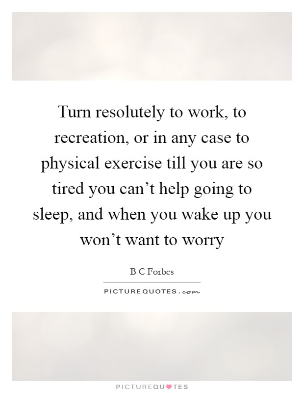 Turn resolutely to work, to recreation, or in any case to physical exercise till you are so tired you can't help going to sleep, and when you wake up you won't want to worry Picture Quote #1