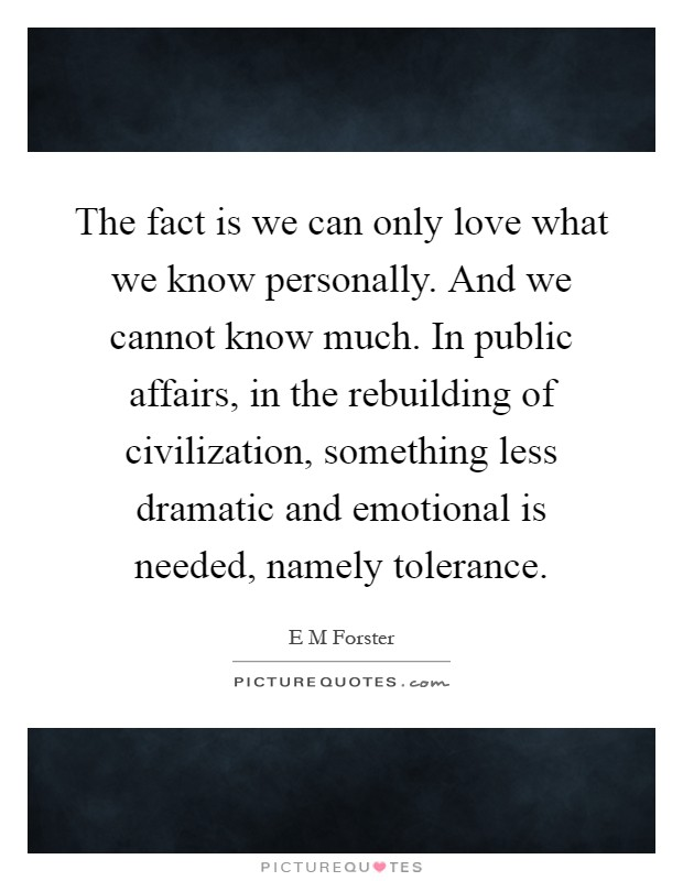 The fact is we can only love what we know personally. And we cannot know much. In public affairs, in the rebuilding of civilization, something less dramatic and emotional is needed, namely tolerance Picture Quote #1