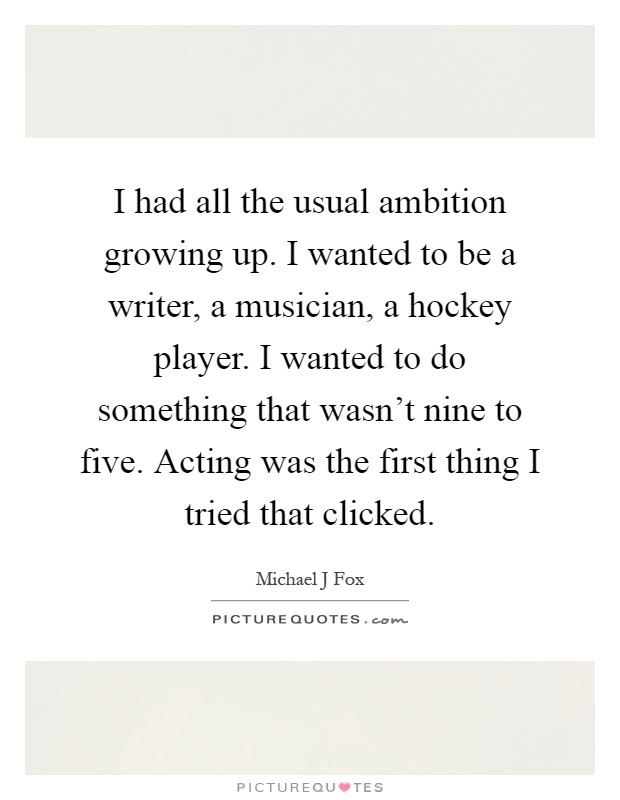 I had all the usual ambition growing up. I wanted to be a writer, a musician, a hockey player. I wanted to do something that wasn't nine to five. Acting was the first thing I tried that clicked Picture Quote #1