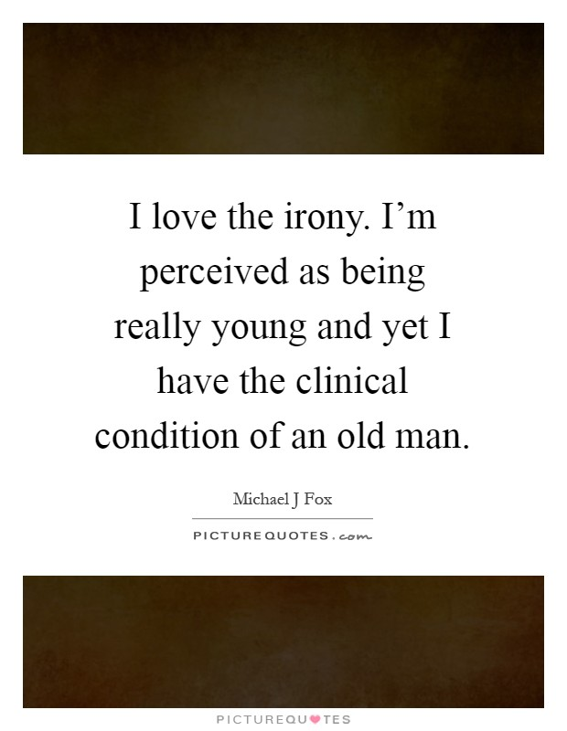 I love the irony. I'm perceived as being really young and yet I have the clinical condition of an old man Picture Quote #1