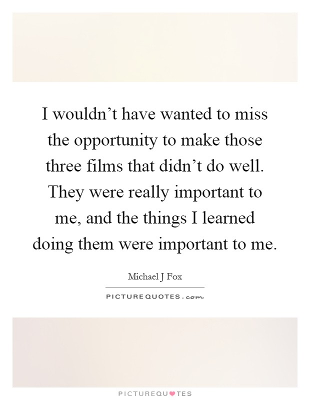 I wouldn't have wanted to miss the opportunity to make those three films that didn't do well. They were really important to me, and the things I learned doing them were important to me Picture Quote #1