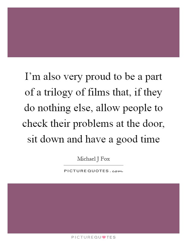 I'm also very proud to be a part of a trilogy of films that, if they do nothing else, allow people to check their problems at the door, sit down and have a good time Picture Quote #1