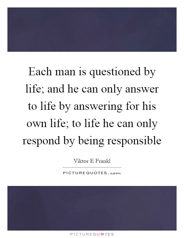 Each man is questioned by life; and he can only answer to life by answering for his own life; to life he can only respond by being responsible Picture Quote #1