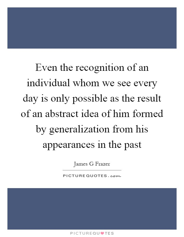 Even the recognition of an individual whom we see every day is only possible as the result of an abstract idea of him formed by generalization from his appearances in the past Picture Quote #1