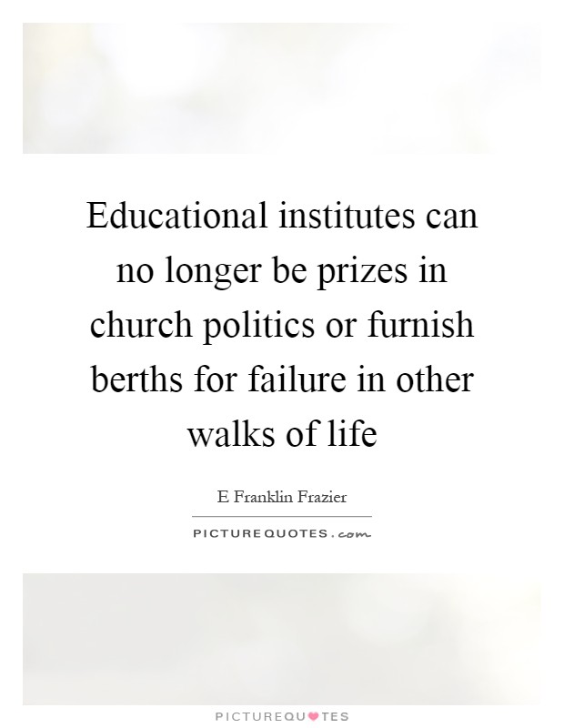Educational institutes can no longer be prizes in church politics or furnish berths for failure in other walks of life Picture Quote #1