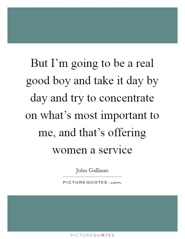 But I'm going to be a real good boy and take it day by day and try to concentrate on what's most important to me, and that's offering women a service Picture Quote #1