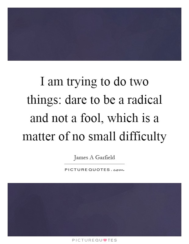 I am trying to do two things: dare to be a radical and not a fool, which is a matter of no small difficulty Picture Quote #1