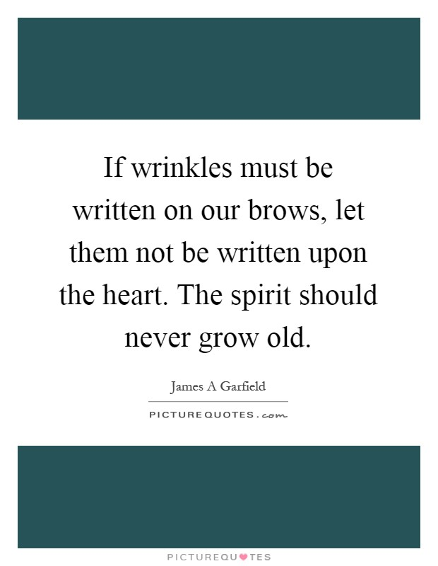 If wrinkles must be written on our brows, let them not be written upon the heart. The spirit should never grow old Picture Quote #1