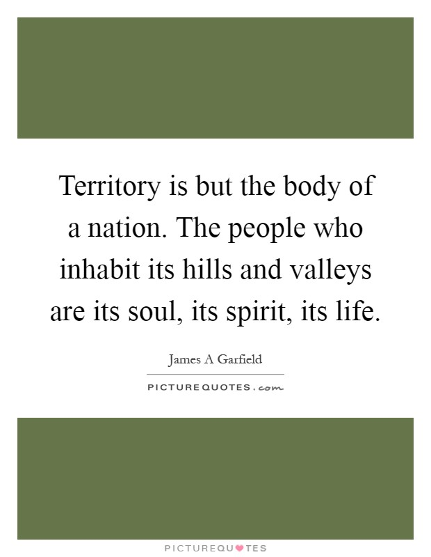 Territory is but the body of a nation. The people who inhabit its hills and valleys are its soul, its spirit, its life Picture Quote #1