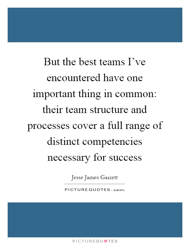 But the best teams I've encountered have one important thing in common: their team structure and processes cover a full range of distinct competencies necessary for success Picture Quote #1