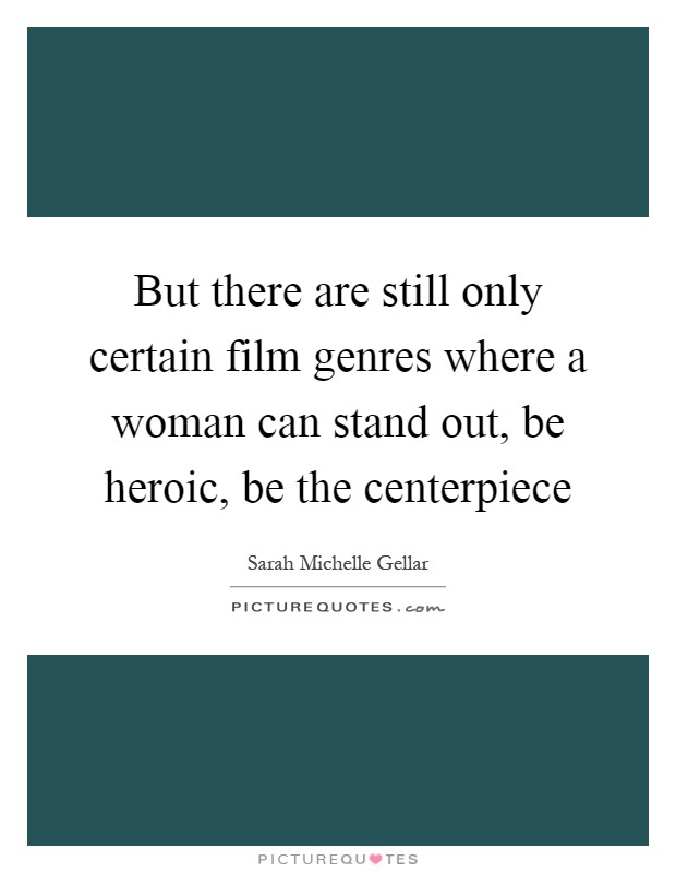 But there are still only certain film genres where a woman can stand out, be heroic, be the centerpiece Picture Quote #1