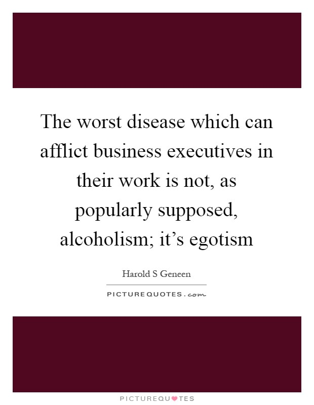 The worst disease which can afflict business executives in their work is not, as popularly supposed, alcoholism; it's egotism Picture Quote #1