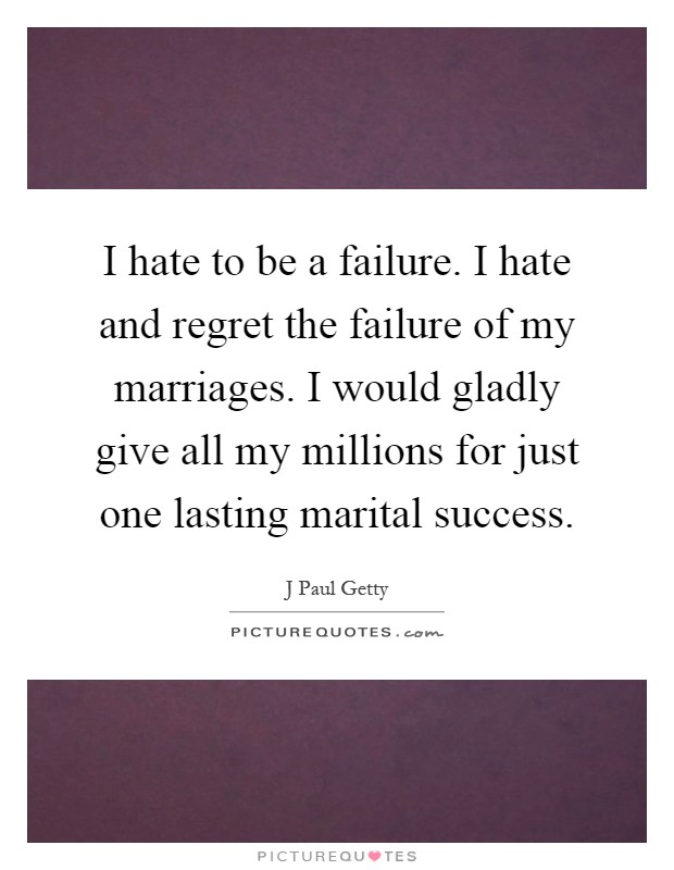 I hate to be a failure. I hate and regret the failure of my marriages. I would gladly give all my millions for just one lasting marital success Picture Quote #1
